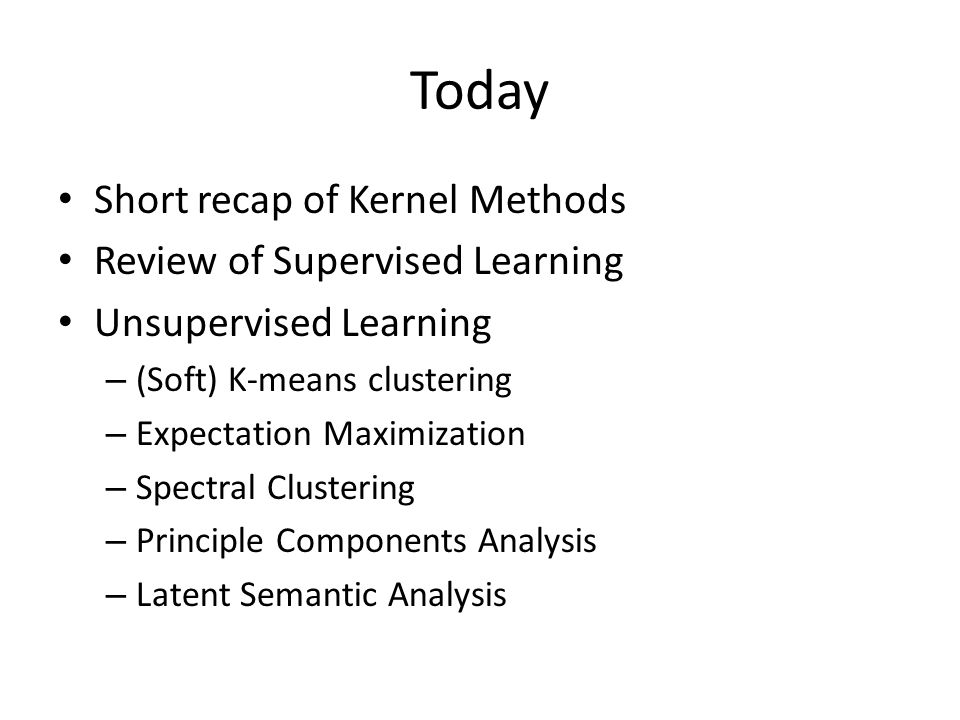 Today Short recap of Kernel Methods Review of Supervised Learning Unsupervised Learning – (Soft) K-means clustering – Expectation Maximization – Spectral Clustering – Principle Components Analysis – Latent Semantic Analysis