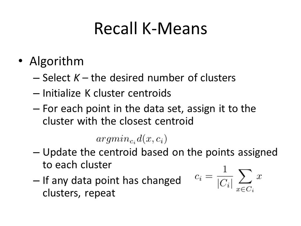 Recall K-Means Algorithm – Select K – the desired number of clusters – Initialize K cluster centroids – For each point in the data set, assign it to the cluster with the closest centroid – Update the centroid based on the points assigned to each cluster – If any data point has changed clusters, repeat