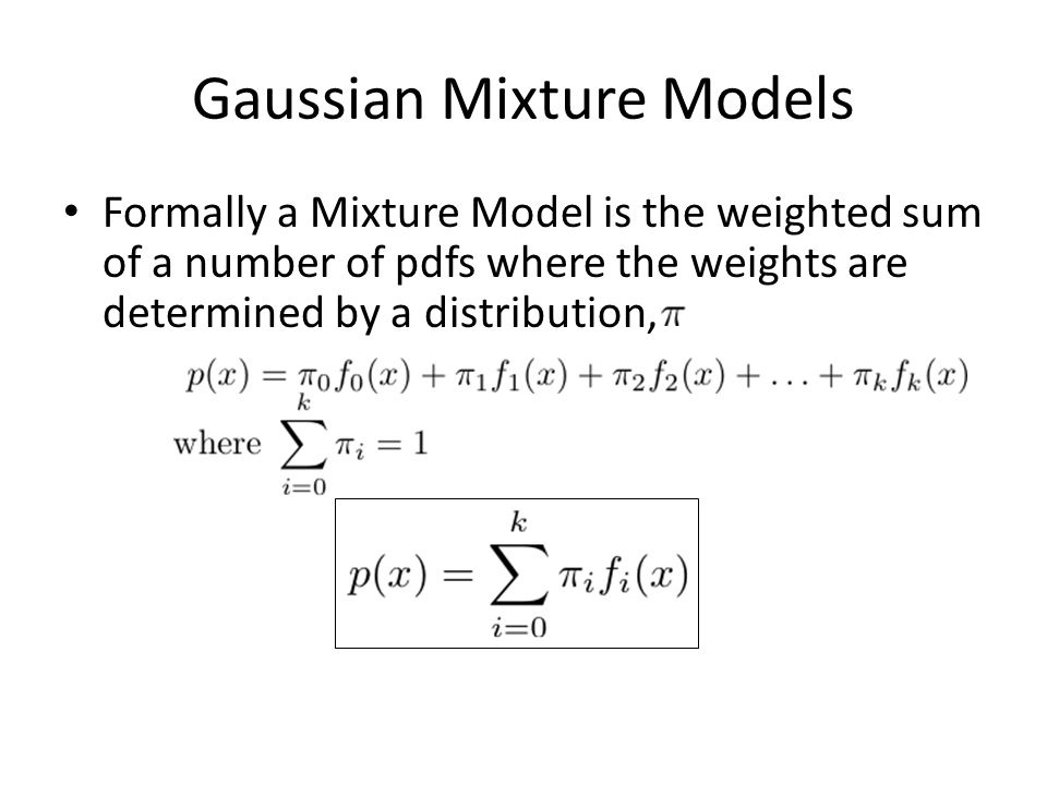Gaussian Mixture Models Formally a Mixture Model is the weighted sum of a number of pdfs where the weights are determined by a distribution,