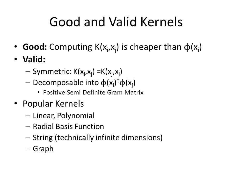 Good and Valid Kernels Good: Computing K(x i,x j ) is cheaper than ϕ (x i ) Valid: – Symmetric: K(x i,x j ) =K(x j,x i ) – Decomposable into ϕ (x i ) T ϕ (x j ) Positive Semi Definite Gram Matrix Popular Kernels – Linear, Polynomial – Radial Basis Function – String (technically infinite dimensions) – Graph