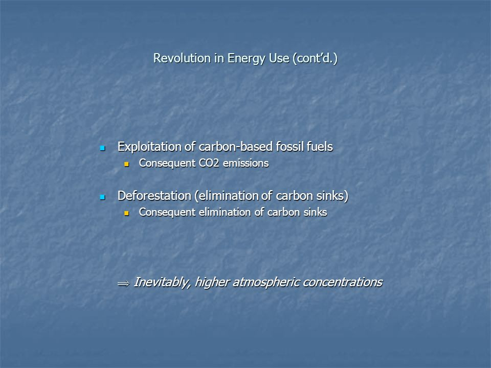 Revolution in Energy Use (cont'd.) Exploitation of carbon-based fossil fuels Exploitation of carbon-based fossil fuels Consequent CO2 emissions Consequent CO2 emissions Deforestation (elimination of carbon sinks) Deforestation (elimination of carbon sinks) Consequent elimination of carbon sinks Consequent elimination of carbon sinks  Inevitably, higher atmospheric concentrations
