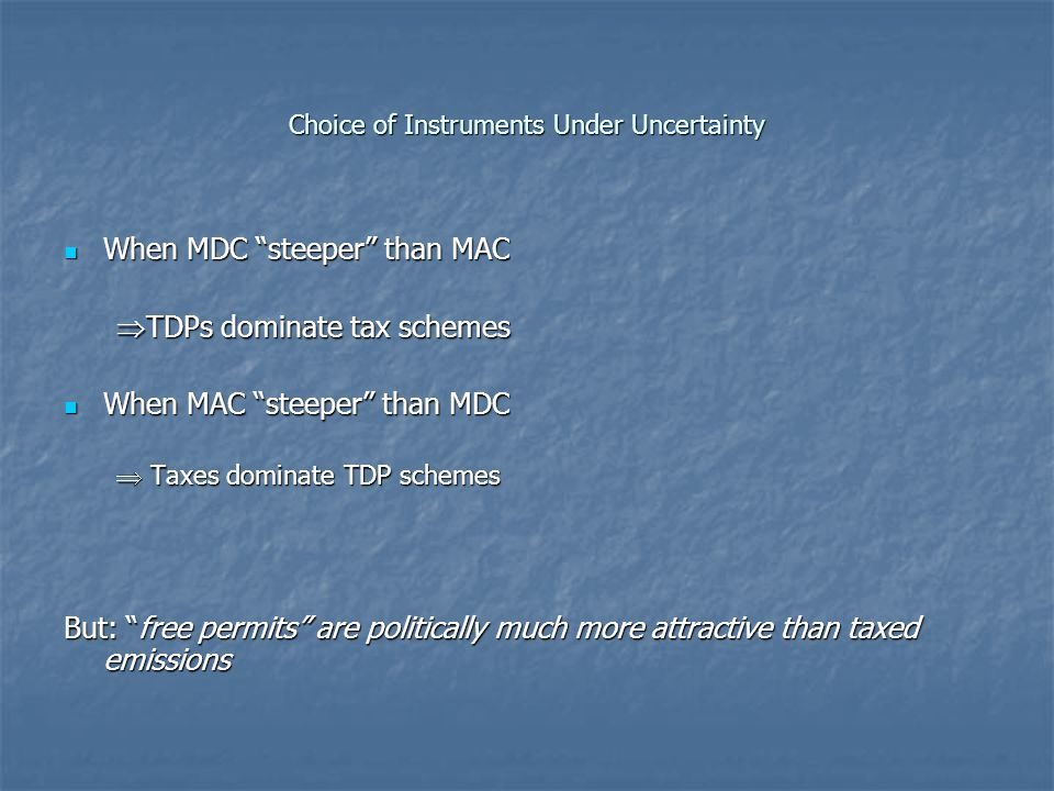 Choice of Instruments Under Uncertainty When MDC steeper than MAC When MDC steeper than MAC  TDPs dominate tax schemes When MAC steeper than MDC When MAC steeper than MDC  Taxes dominate TDP schemes But: free permits are politically much more attractive than taxed emissions