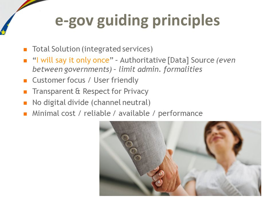 e-gov guiding principles Total Solution (integrated services) I will say it only once – Authoritative [Data] Source (even between governments) – limit admin.
