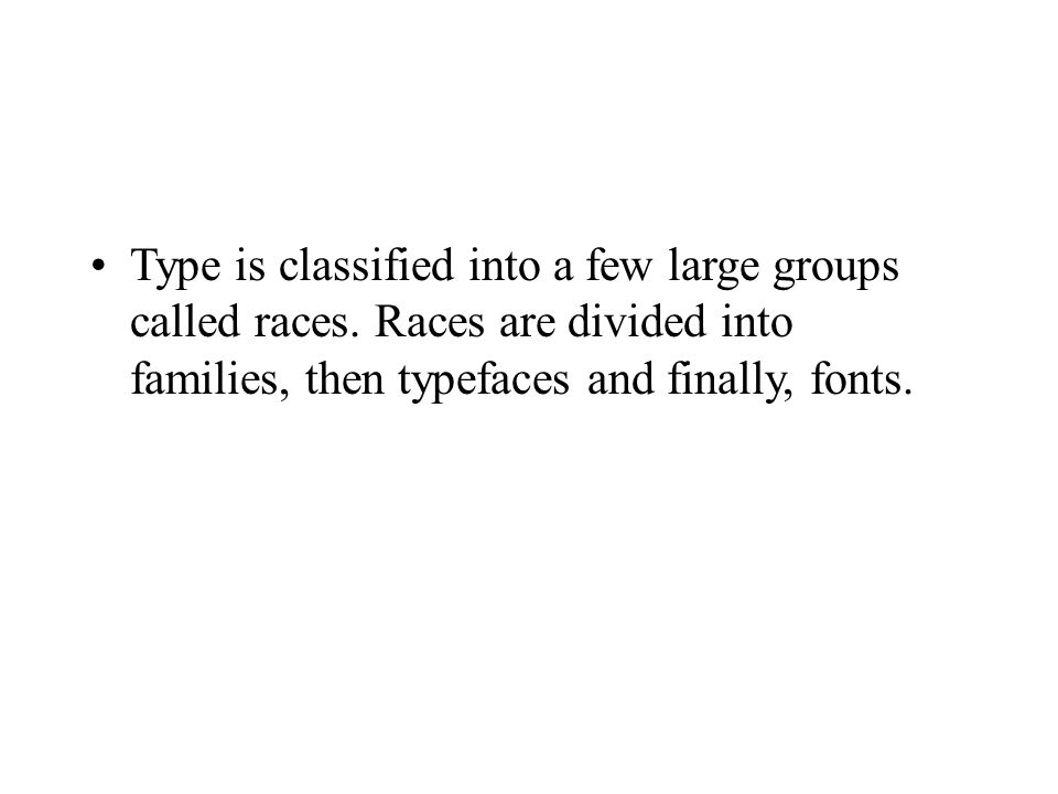 Type is classified into a few large groups called races.
