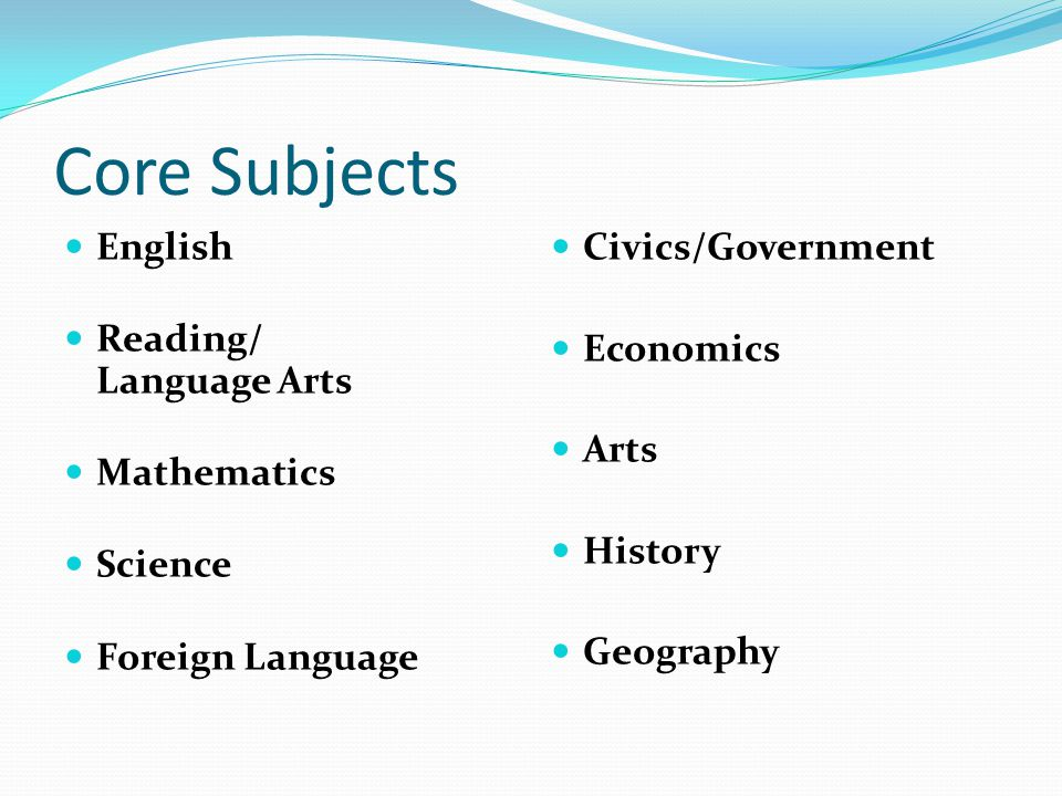 Core Subjects English Reading/ Language Arts Mathematics Science Foreign Language Civics/Government Economics Arts History Geography