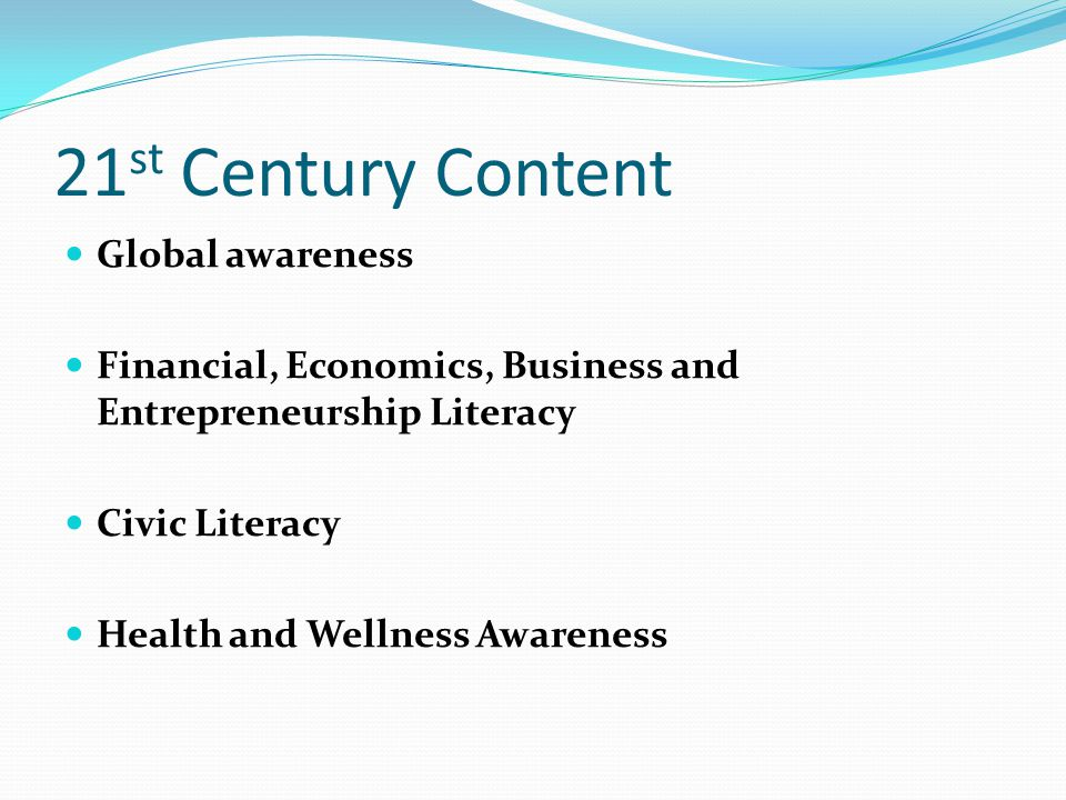 21 st Century Content Global awareness Financial, Economics, Business and Entrepreneurship Literacy Civic Literacy Health and Wellness Awareness