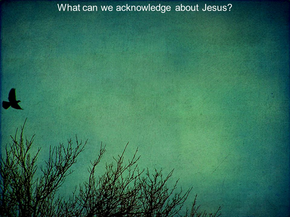 What can we acknowledge about Jesus