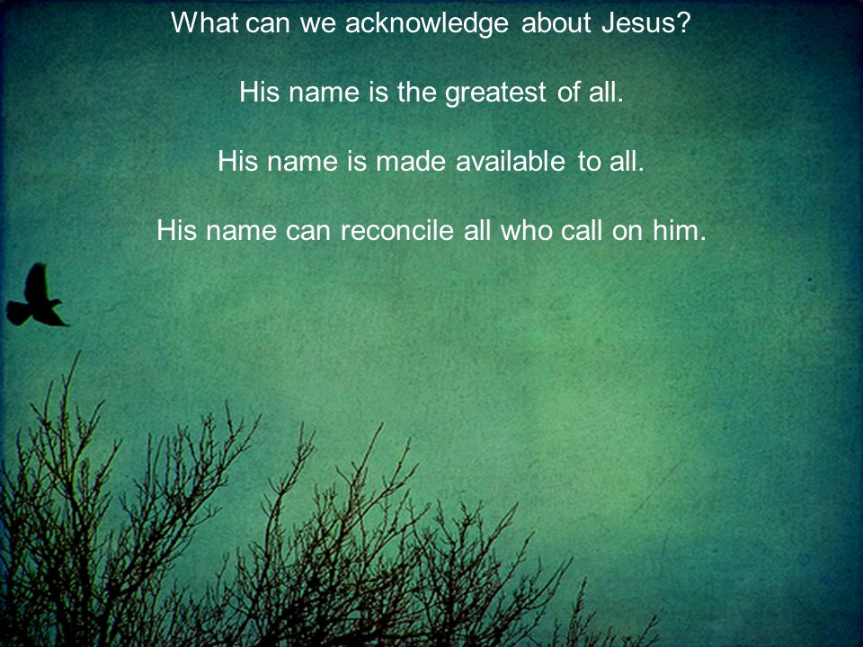 What can we acknowledge about Jesus. His name is the greatest of all.