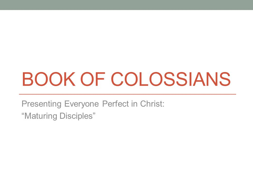 BOOK OF COLOSSIANS Presenting Everyone Perfect in Christ: Maturing Disciples