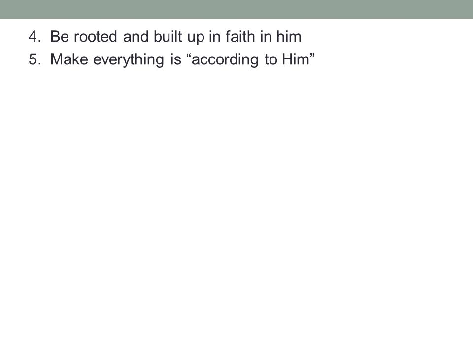 4. Be rooted and built up in faith in him 5. Make everything is according to Him