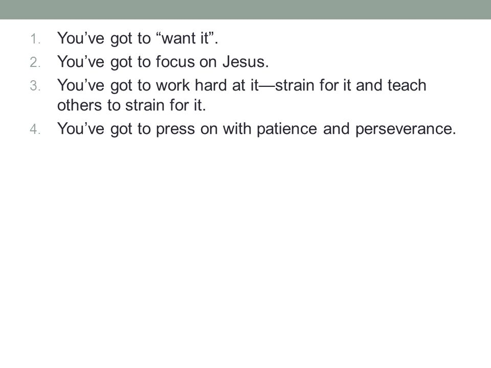 1. You've got to want it . 2. You've got to focus on Jesus.