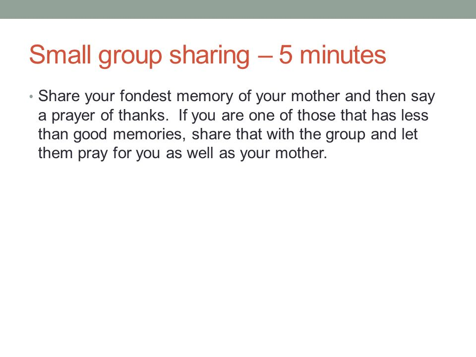 Small group sharing – 5 minutes Share your fondest memory of your mother and then say a prayer of thanks.