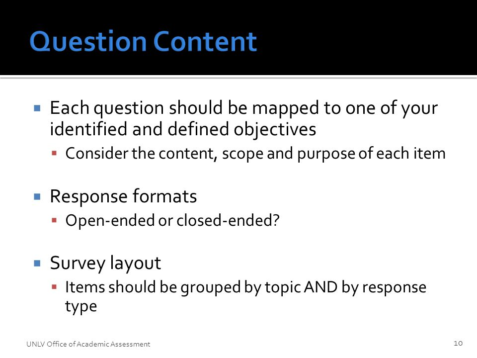 Question Content  Each question should be mapped to one of your identified and defined objectives  Consider the content, scope and purpose of each item  Response formats  Open-ended or closed-ended.