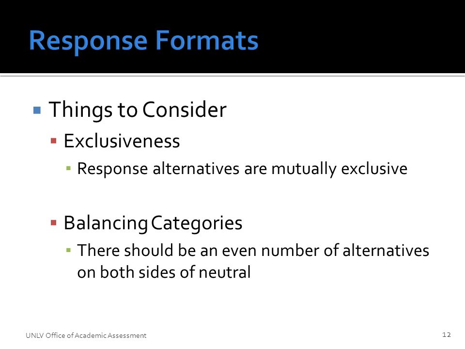 Response Formats  Things to Consider  Exclusiveness ▪ Response alternatives are mutually exclusive  Balancing Categories ▪ There should be an even number of alternatives on both sides of neutral UNLV Office of Academic Assessment 12