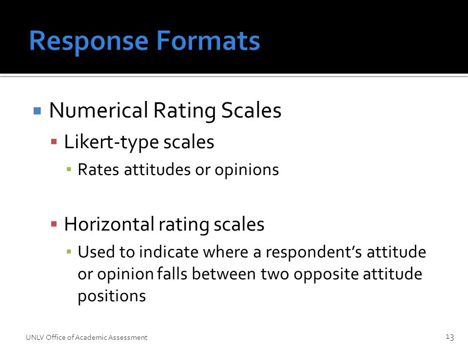 Response Formats  Numerical Rating Scales  Likert-type scales ▪ Rates attitudes or opinions  Horizontal rating scales ▪ Used to indicate where a respondent's attitude or opinion falls between two opposite attitude positions 13 UNLV Office of Academic Assessment
