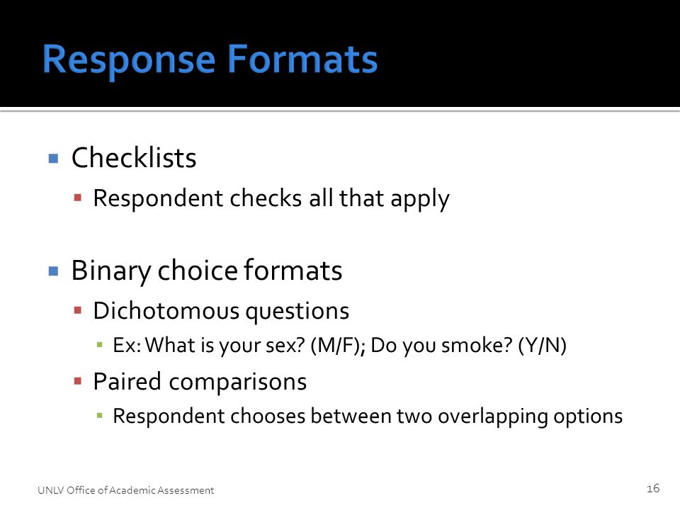 Response Formats  Checklists  Respondent checks all that apply  Binary choice formats  Dichotomous questions ▪ Ex: What is your sex.