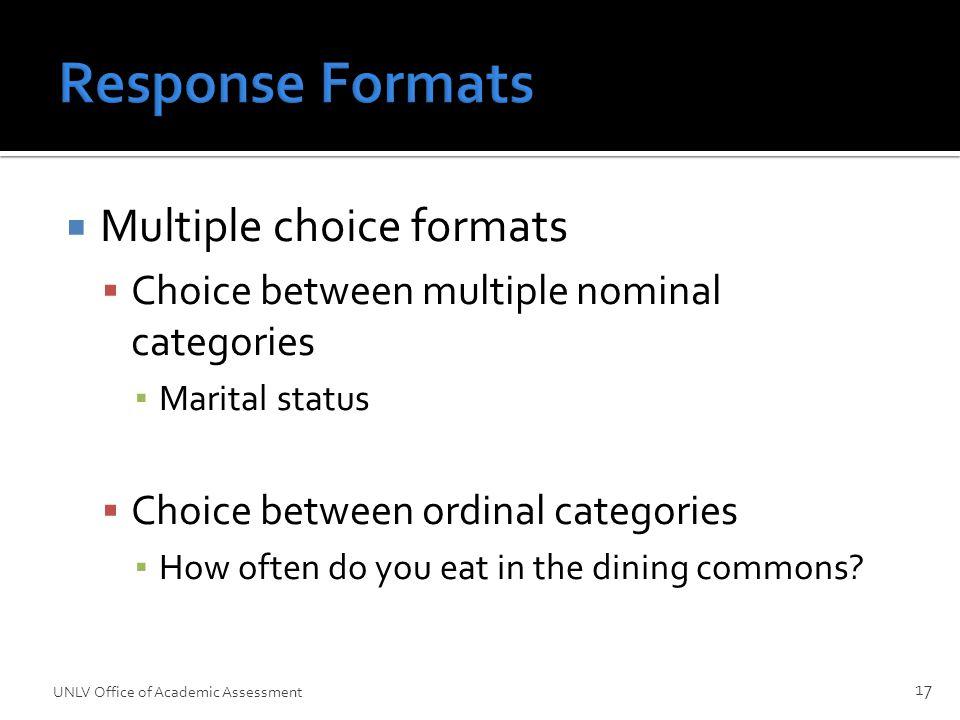 Response Formats  Multiple choice formats  Choice between multiple nominal categories ▪ Marital status  Choice between ordinal categories ▪ How often do you eat in the dining commons.