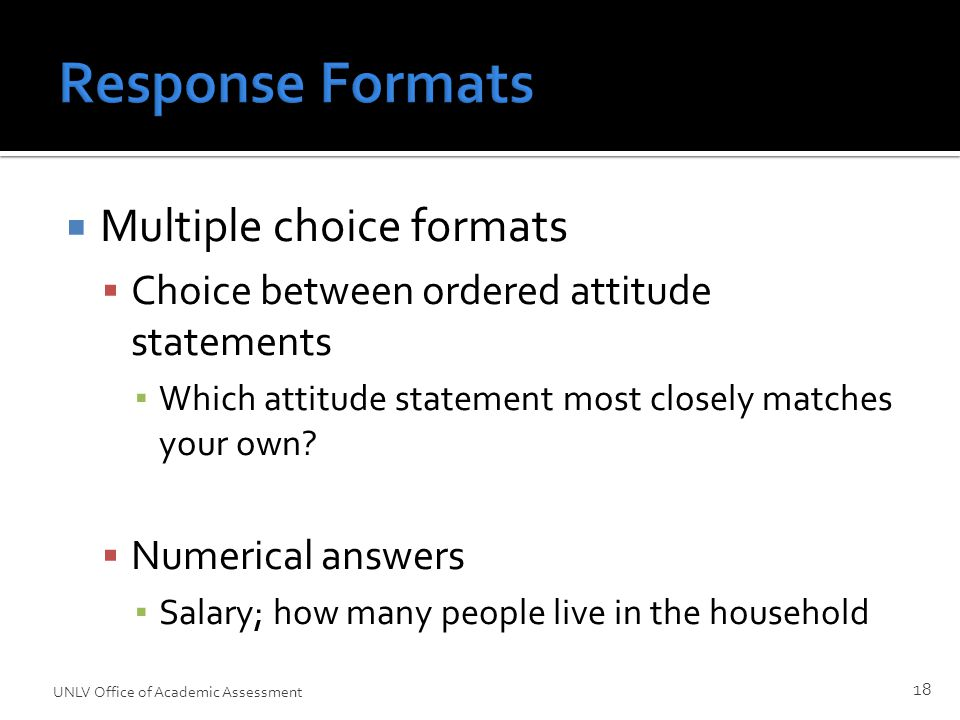 Response Formats  Multiple choice formats  Choice between ordered attitude statements ▪ Which attitude statement most closely matches your own.