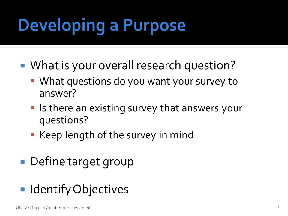  What is your overall research question.  What questions do you want your survey to answer.