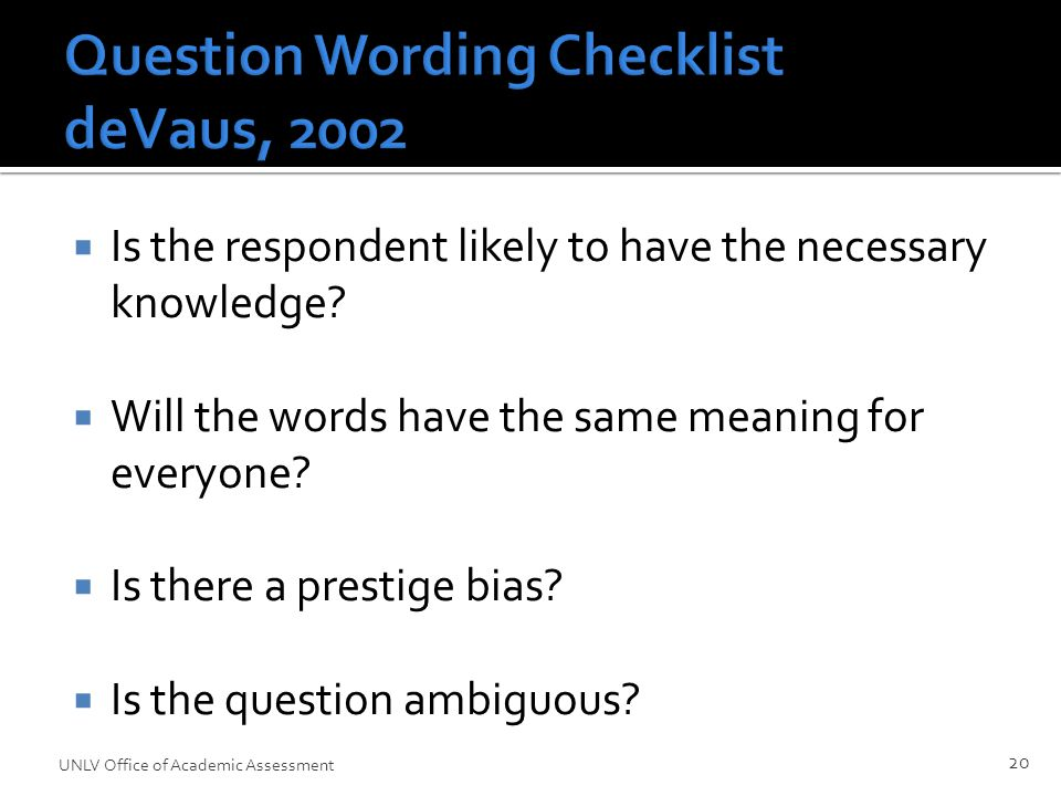 Question Wording Checklist deVaus, 2002  Is the respondent likely to have the necessary knowledge.