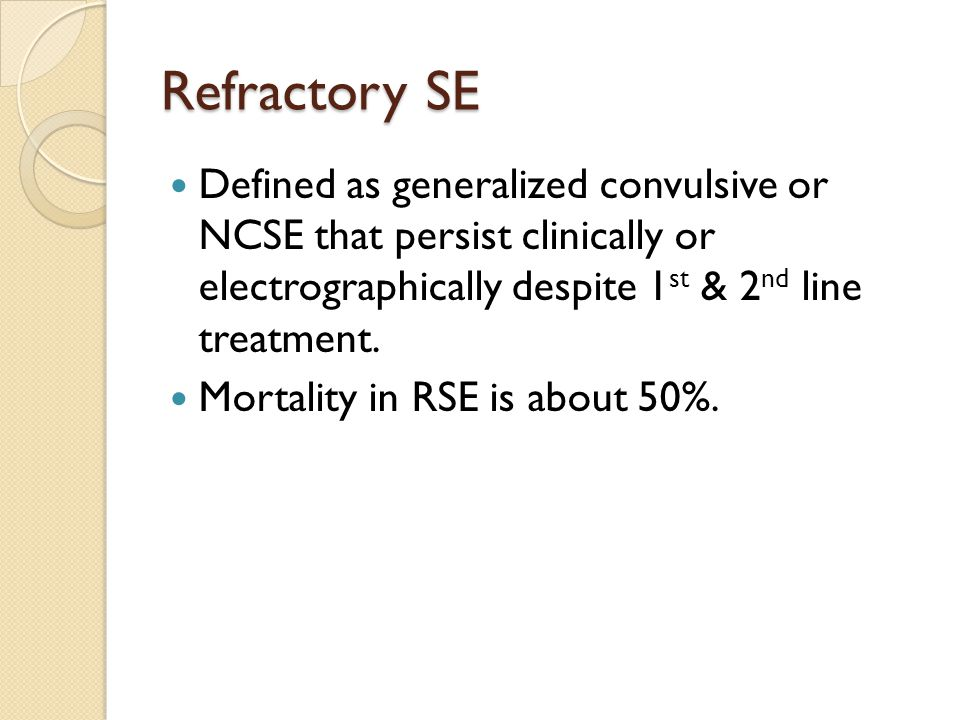 Refractory SE Defined as generalized convulsive or NCSE that persist clinically or electrographically despite 1 st & 2 nd line treatment.