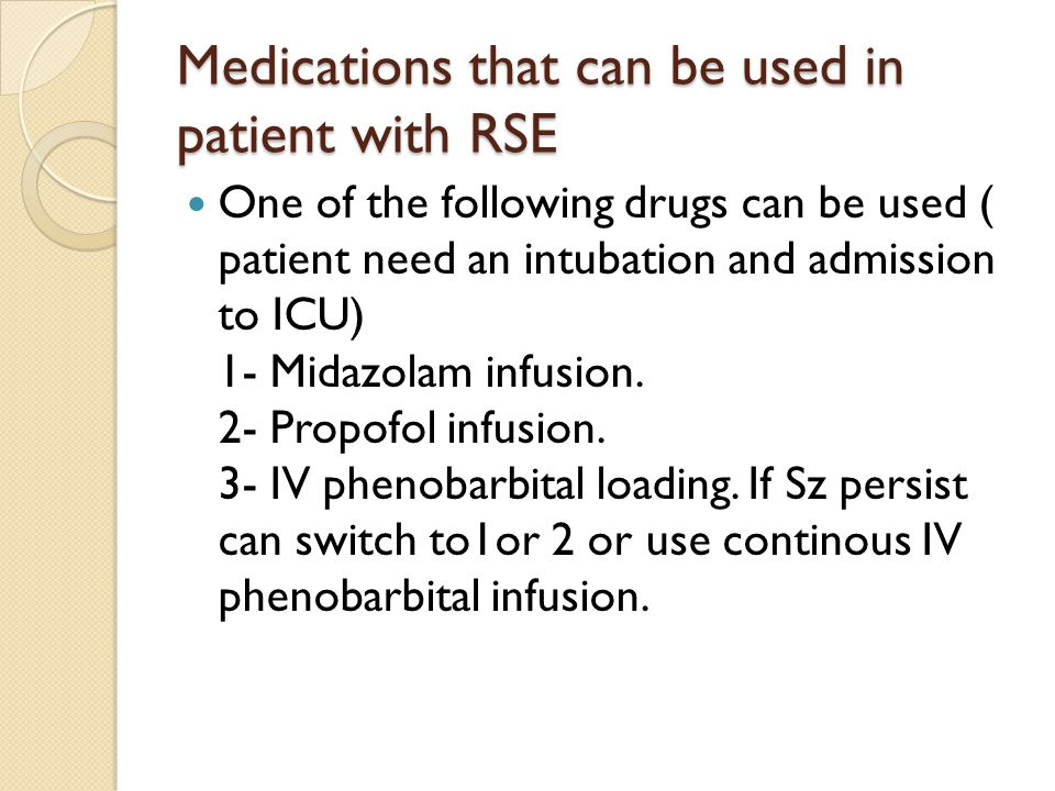 Medications that can be used in patient with RSE One of the following drugs can be used ( patient need an intubation and admission to ICU) 1- Midazolam infusion.