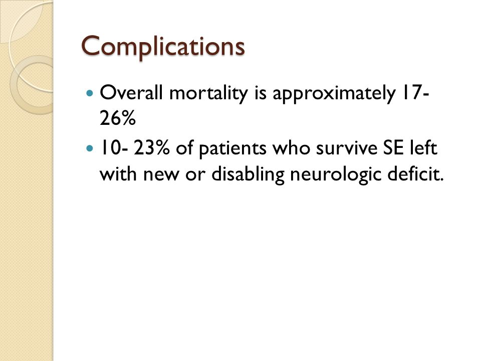 Complications Overall mortality is approximately % % of patients who survive SE left with new or disabling neurologic deficit.