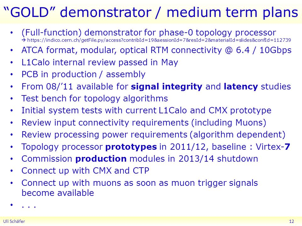 GOLD demonstrator / medium term plans (Full-function) demonstrator for phase-0 topology processor    contribId=19&sessionId=7&resId=2&materialId=slides&confId= ATCA format, modular, optical RTM 6.4 / 10Gbps L1Calo internal review passed in May PCB in production / assembly From 08/'11 available for signal integrity and latency studies Test bench for topology algorithms Initial system tests with current L1Calo and CMX prototype Review input connectivity requirements (including Muons) Review processing power requirements (algorithm dependent) Topology processor prototypes in 2011/12, baseline : Virtex-7 Commission production modules in 2013/14 shutdown Connect up with CMX and CTP Connect up with muons as soon as muon trigger signals become available...