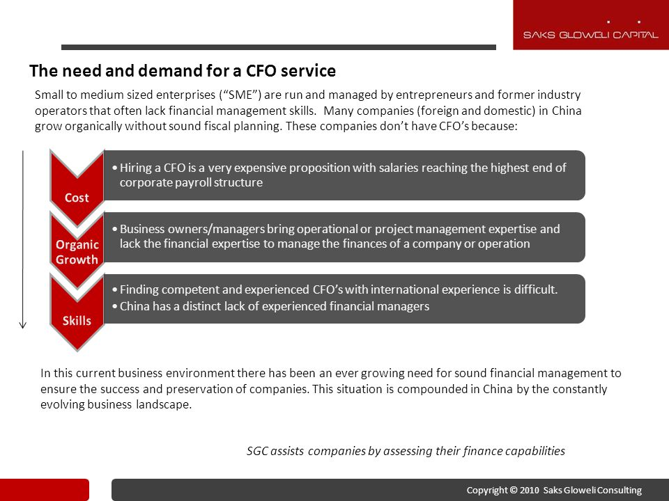 The need and demand for a CFO service Hiring a CFO is a very expensive proposition with salaries reaching the highest end of corporate payroll structure Business owners/managers bring operational or project management expertise and lack the financial expertise to manage the finances of a company or operation Finding competent and experienced CFO's with international experience is difficult.