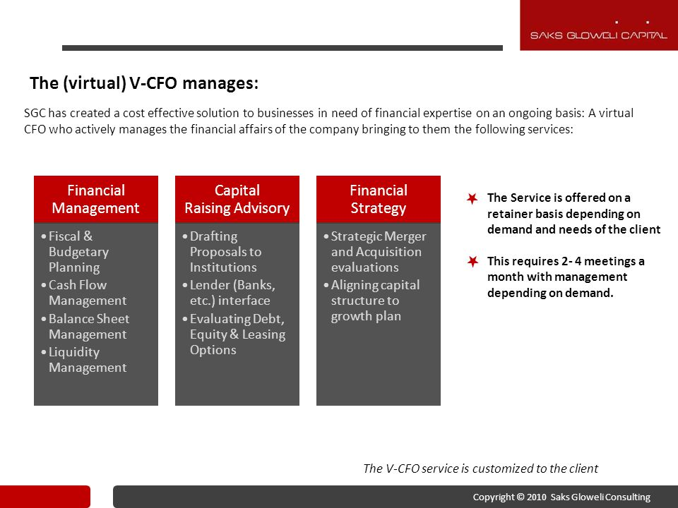 The (virtual) V-CFO manages: SGC has created a cost effective solution to businesses in need of financial expertise on an ongoing basis: A virtual CFO who actively manages the financial affairs of the company bringing to them the following services: The V-CFO service is customized to the client The Service is offered on a retainer basis depending on demand and needs of the client This requires 2- 4 meetings a month with management depending on demand.