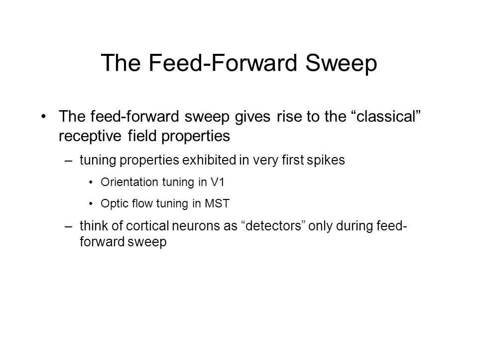 The Feed-Forward Sweep The feed-forward sweep gives rise to the classical receptive field properties –tuning properties exhibited in very first spikes Orientation tuning in V1 Optic flow tuning in MST –think of cortical neurons as detectors only during feed- forward sweep