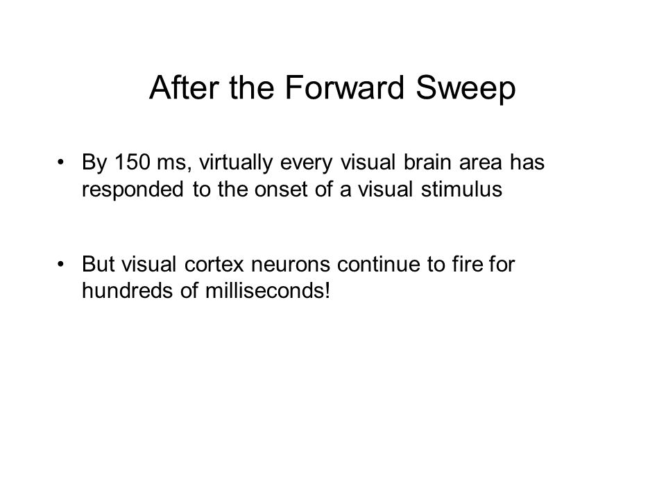 After the Forward Sweep By 150 ms, virtually every visual brain area has responded to the onset of a visual stimulus But visual cortex neurons continue to fire for hundreds of milliseconds!
