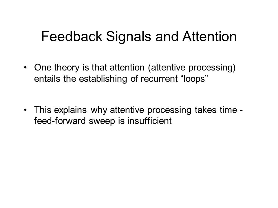Feedback Signals and Attention One theory is that attention (attentive processing) entails the establishing of recurrent loops This explains why attentive processing takes time - feed-forward sweep is insufficient