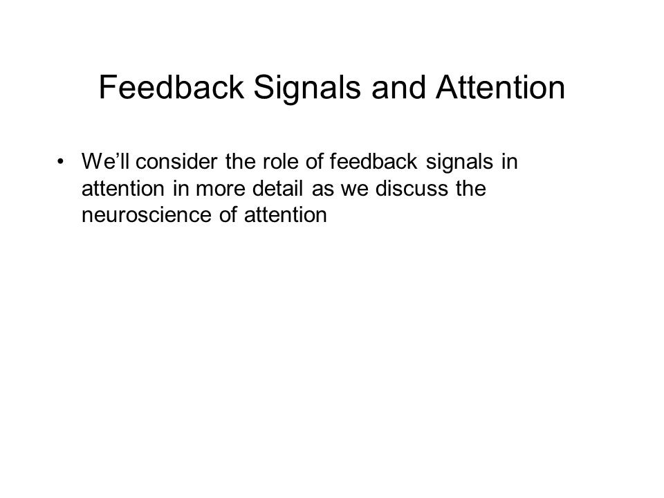 Feedback Signals and Attention We'll consider the role of feedback signals in attention in more detail as we discuss the neuroscience of attention