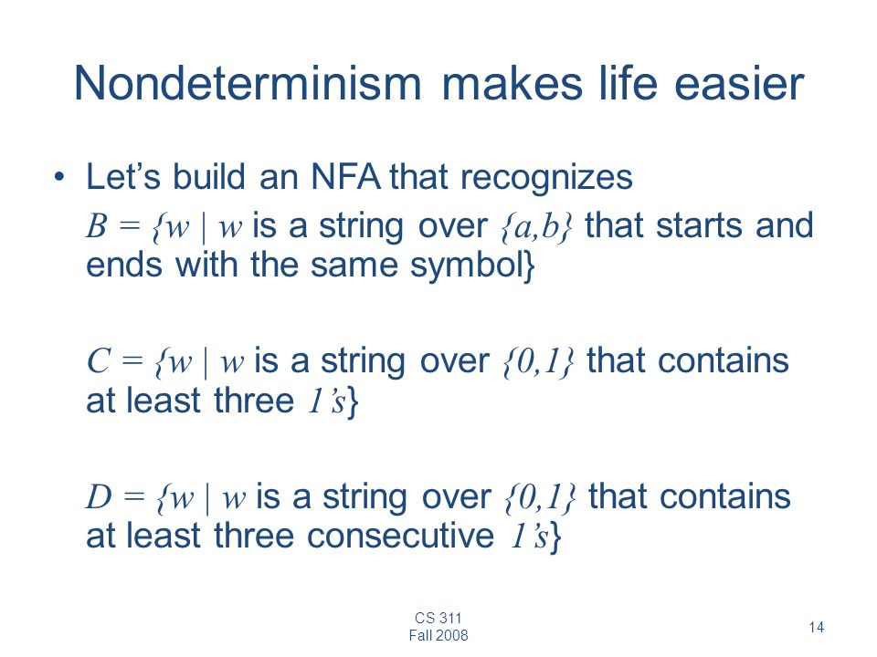 CS 311 Fall Nondeterminism makes life easier Let's build an NFA that recognizes B = {w | w is a string over {a,b} that starts and ends with the same symbol} C = {w | w is a string over {0,1} that contains at least three 1's } D = {w | w is a string over {0,1} that contains at least three consecutive 1's }
