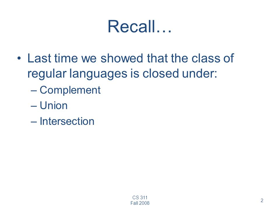 CS 311 Fall Recall… Last time we showed that the class of regular languages is closed under: –Complement –Union –Intersection