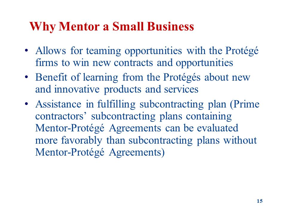 Why Mentor a Small Business Allows for teaming opportunities with the Protégé firms to win new contracts and opportunities Benefit of learning from the Protégés about new and innovative products and services Assistance in fulfilling subcontracting plan (Prime contractors' subcontracting plans containing Mentor-Protégé Agreements can be evaluated more favorably than subcontracting plans without Mentor-Protégé Agreements) 15