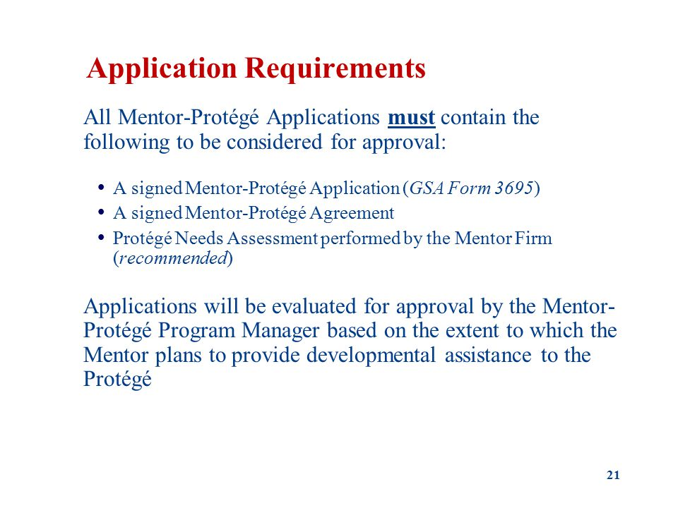 Application Requirements All Mentor-Protégé Applications must contain the following to be considered for approval:  A signed Mentor-Protégé Application (GSA Form 3695)  A signed Mentor-Protégé Agreement  Protégé Needs Assessment performed by the Mentor Firm (recommended) Applications will be evaluated for approval by the Mentor- Protégé Program Manager based on the extent to which the Mentor plans to provide developmental assistance to the Protégé 21