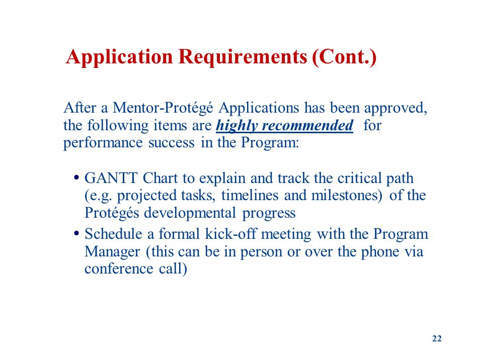 Application Requirements (Cont.) After a Mentor-Protégé Applications has been approved, the following items are highly recommended for performance success in the Program:  GANTT Chart to explain and track the critical path (e.g.