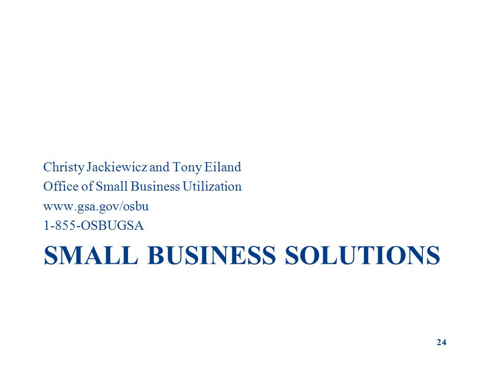 SMALL BUSINESS SOLUTIONS Christy Jackiewicz and Tony Eiland Office of Small Business Utilization OSBUGSA 24