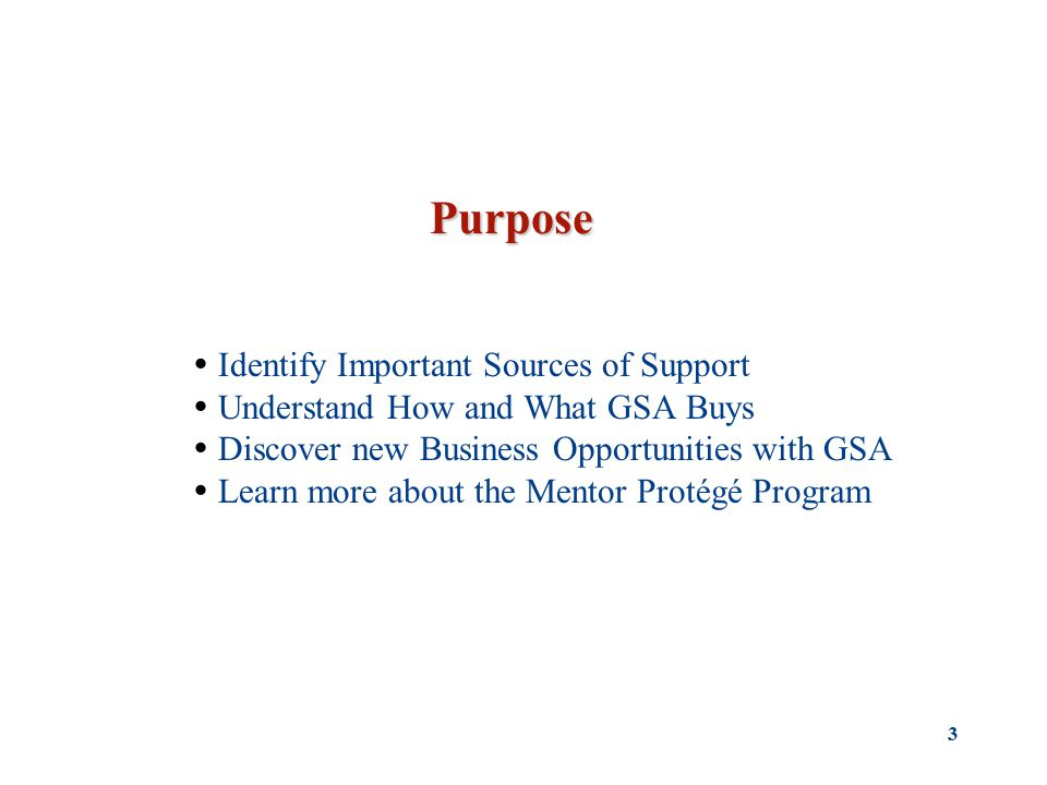 3 Purpose  Identify Important Sources of Support  Understand How and What GSA Buys  Discover new Business Opportunities with GSA  Learn more about the Mentor Protégé Program