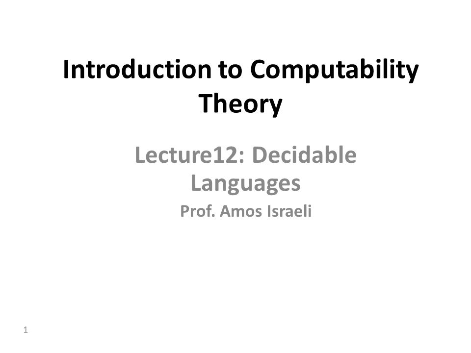 1 Introduction to Computability Theory Lecture12: Decidable Languages Prof. Amos Israeli