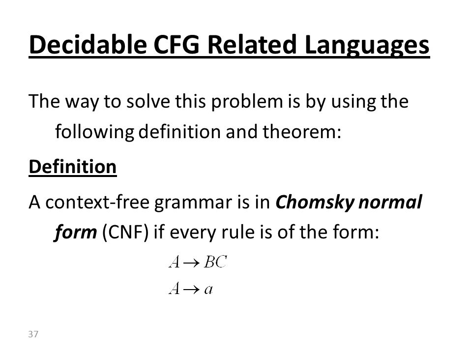 The way to solve this problem is by using the following definition and theorem: Definition A context-free grammar is in Chomsky normal form (CNF) if every rule is of the form: Decidable CFG Related Languages 37