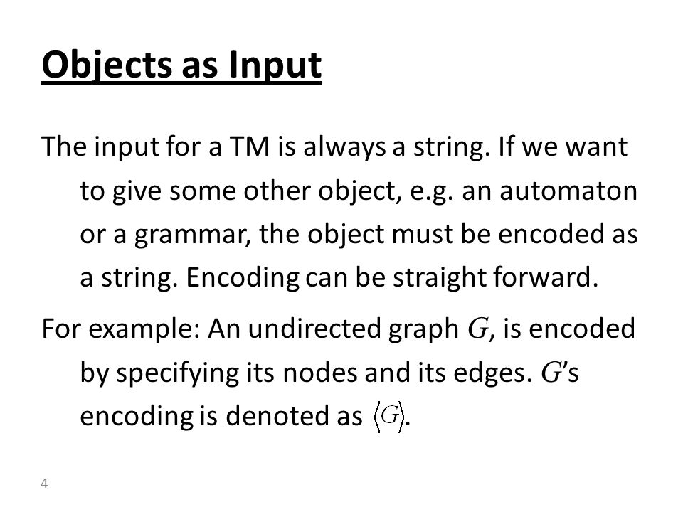 The input for a TM is always a string. If we want to give some other object, e.g.