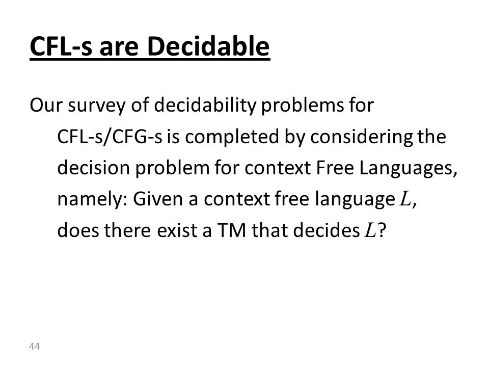 Our survey of decidability problems for CFL-s/CFG-s is completed by considering the decision problem for context Free Languages, namely: Given a context free language L, does there exist a TM that decides L .