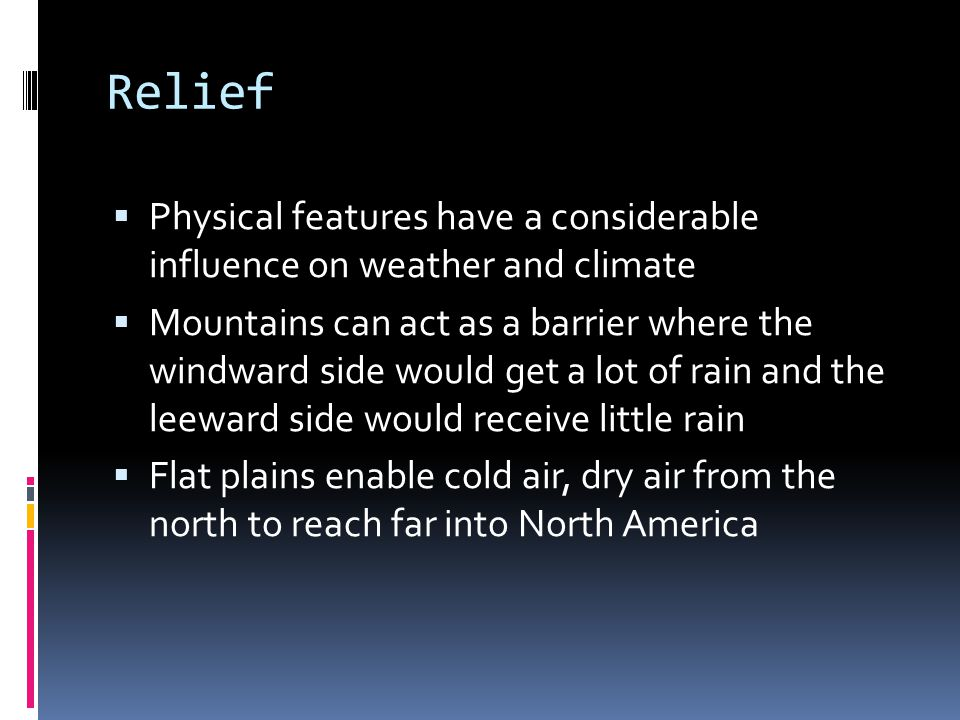 Relief  Physical features have a considerable influence on weather and climate  Mountains can act as a barrier where the windward side would get a lot of rain and the leeward side would receive little rain  Flat plains enable cold air, dry air from the north to reach far into North America