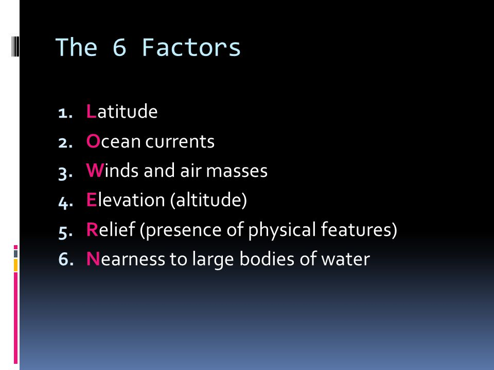 The 6 Factors 1. Latitude 2. Ocean currents 3. Winds and air masses 4.