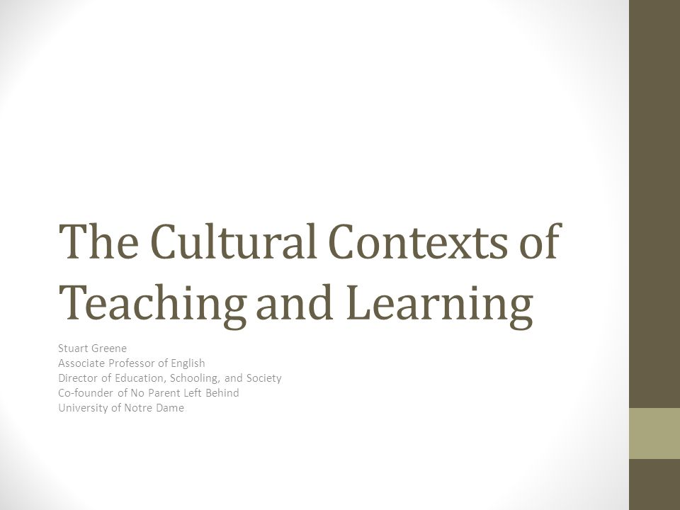 The Cultural Contexts of Teaching and Learning Stuart Greene Associate Professor of English Director of Education, Schooling, and Society Co-founder of No Parent Left Behind University of Notre Dame