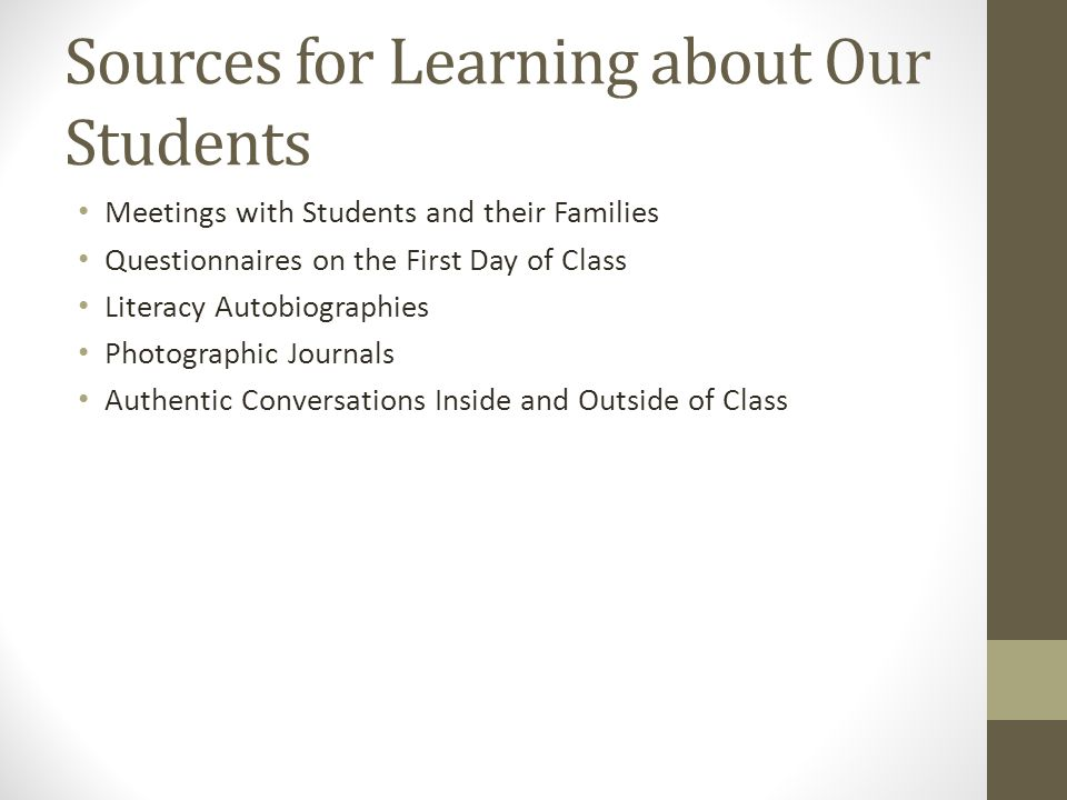 Sources for Learning about Our Students Meetings with Students and their Families Questionnaires on the First Day of Class Literacy Autobiographies Photographic Journals Authentic Conversations Inside and Outside of Class