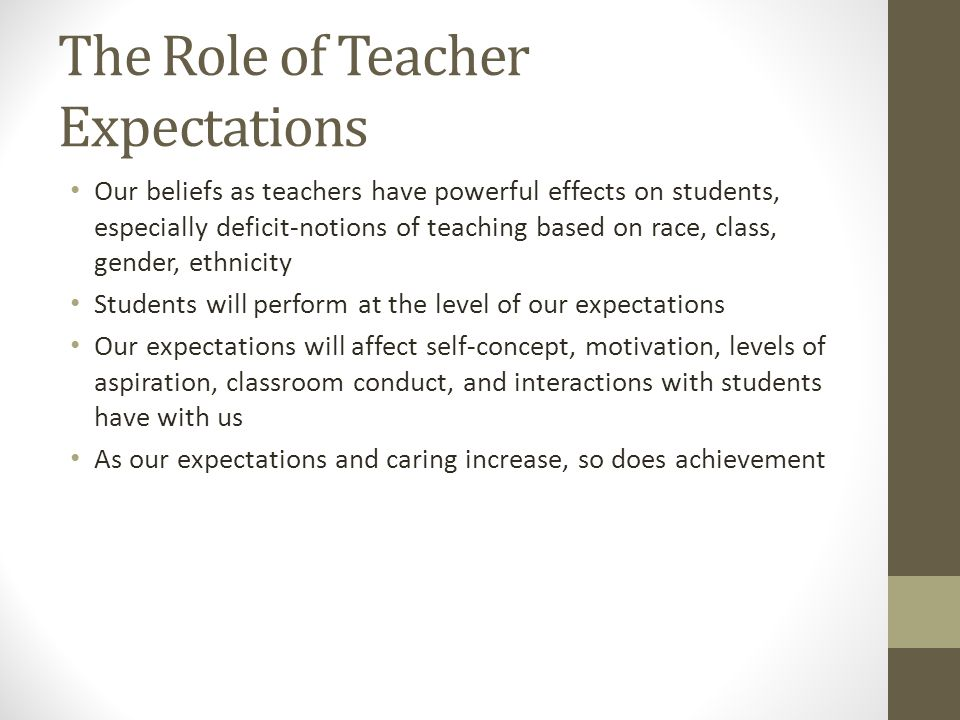The Role of Teacher Expectations Our beliefs as teachers have powerful effects on students, especially deficit-notions of teaching based on race, class, gender, ethnicity Students will perform at the level of our expectations Our expectations will affect self-concept, motivation, levels of aspiration, classroom conduct, and interactions with students have with us As our expectations and caring increase, so does achievement